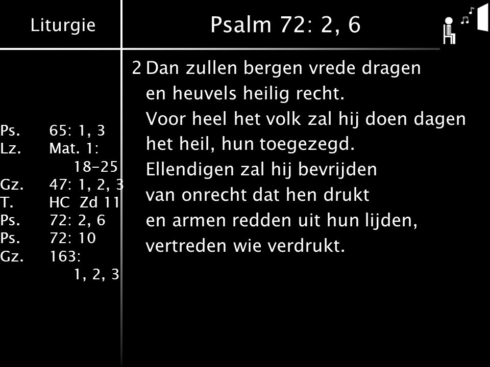 Liturgie Ps.65: 1, 3 Lz.Mat. 1: 18-25 Gz.47: 1, 2, 3 T.HC Zd 11 Ps.72: 2, 6 Ps.72: 10 Gz.163: 1, 2, 3 Psalm 72: 2, 6 2Dan zullen bergen vrede dragen e