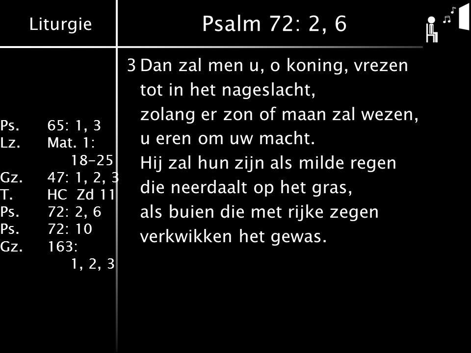 Liturgie Ps.65: 1, 3 Lz.Mat. 1: 18-25 Gz.47: 1, 2, 3 T.HC Zd 11 Ps.72: 2, 6 Ps.72: 10 Gz.163: 1, 2, 3 Psalm 72: 2, 6 3Dan zal men u, o koning, vrezen