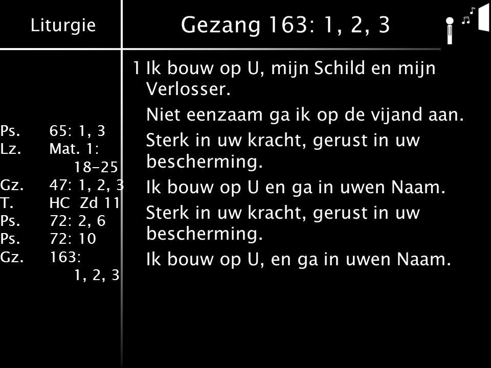Liturgie Ps.65: 1, 3 Lz.Mat. 1: 18-25 Gz.47: 1, 2, 3 T.HC Zd 11 Ps.72: 2, 6 Ps.72: 10 Gz.163: 1, 2, 3 Gezang 163: 1, 2, 3 1Ik bouw op U, mijn Schild e