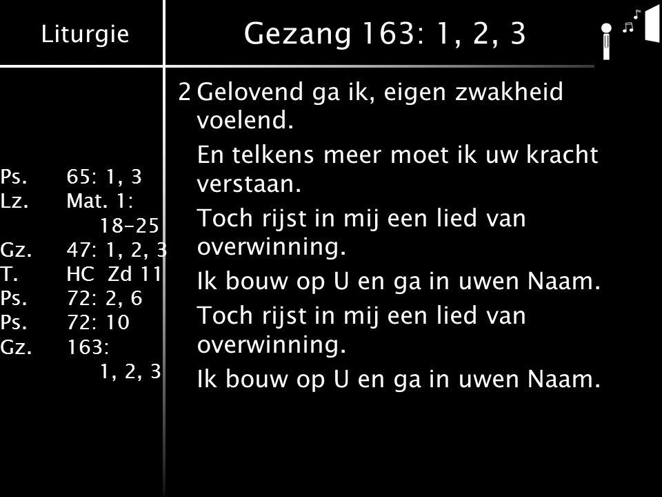 Liturgie Ps.65: 1, 3 Lz.Mat. 1: 18-25 Gz.47: 1, 2, 3 T.HC Zd 11 Ps.72: 2, 6 Ps.72: 10 Gz.163: 1, 2, 3 Gezang 163: 1, 2, 3 2Gelovend ga ik, eigen zwakh