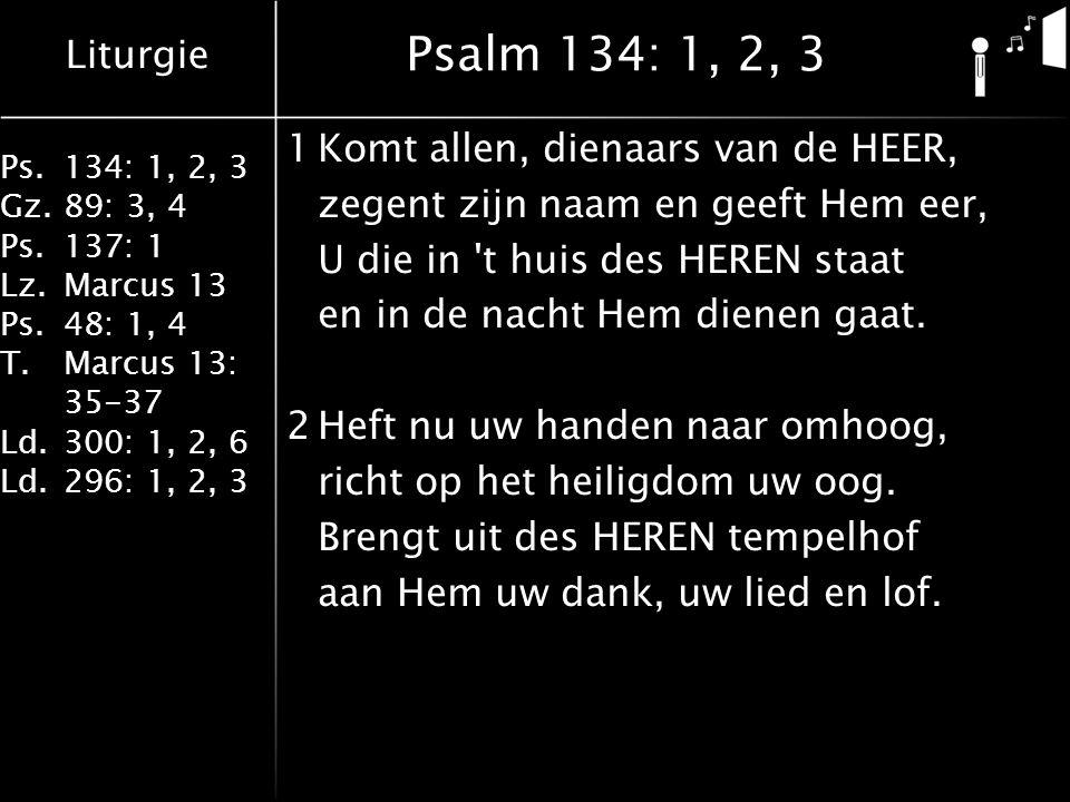 Liturgie Ps.134: 1, 2, 3 Gz.89: 3, 4 Ps.137: 1 Lz.Marcus 13 Ps.48: 1, 4 T.Marcus 13: 35-37 Ld.300: 1, 2, 6 Ld.296: 1, 2, 3 Psalm 134: 1, 2, 3 1Komt allen, dienaars van de HEER, zegent zijn naam en geeft Hem eer, U die in t huis des HEREN staat en in de nacht Hem dienen gaat.