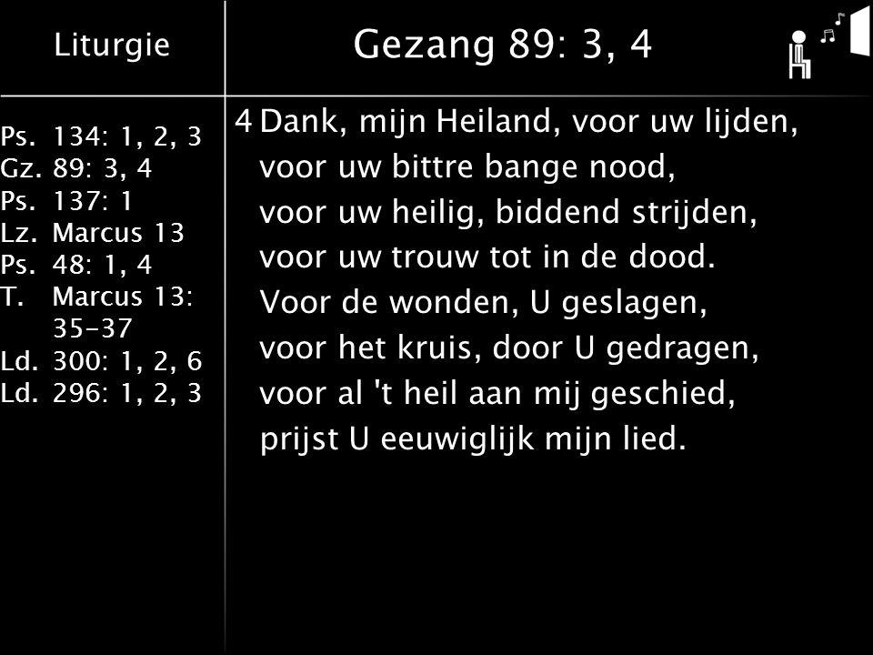 Liturgie Ps.134: 1, 2, 3 Gz.89: 3, 4 Ps.137: 1 Lz.Marcus 13 Ps.48: 1, 4 T.Marcus 13: 35-37 Ld.300: 1, 2, 6 Ld.296: 1, 2, 3 Gezang 89: 3, 4 4Dank, mijn