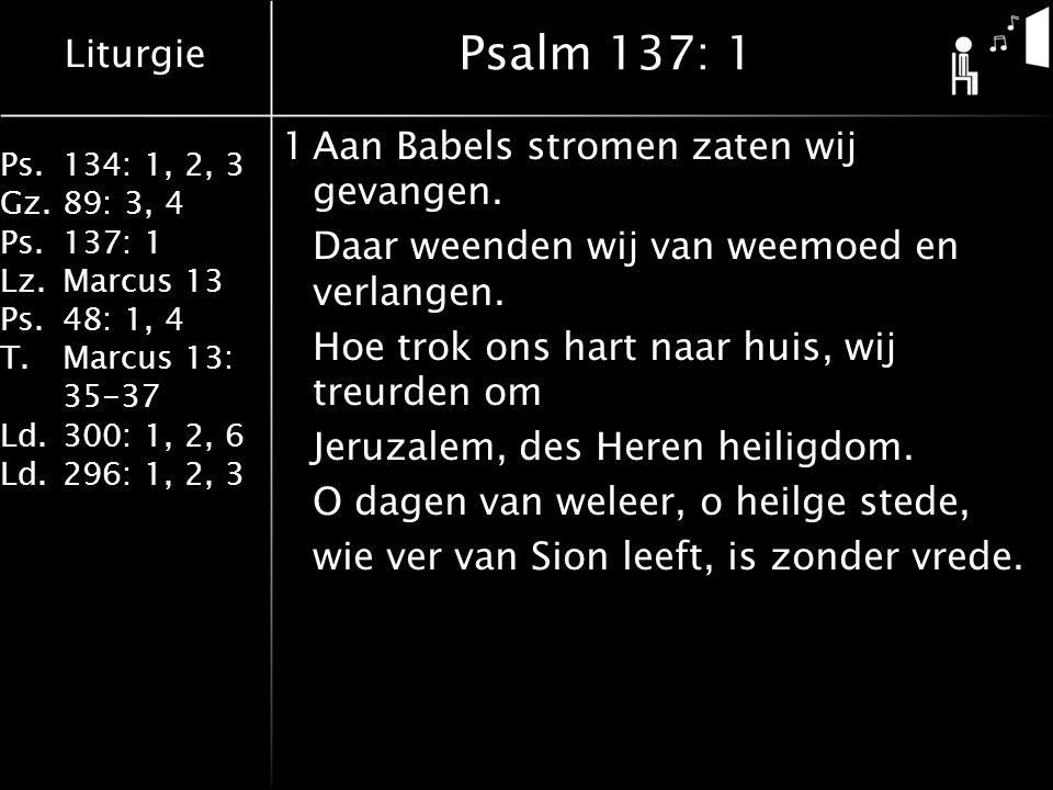 Liturgie Ps.134: 1, 2, 3 Gz.89: 3, 4 Ps.137: 1 Lz.Marcus 13 Ps.48: 1, 4 T.Marcus 13: 35-37 Ld.300: 1, 2, 6 Ld.296: 1, 2, 3 Psalm 137: 1 1Aan Babels stromen zaten wij gevangen.