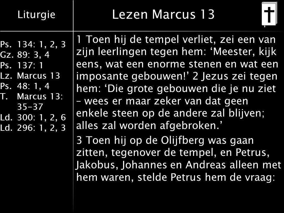 Liturgie Ps.134: 1, 2, 3 Gz.89: 3, 4 Ps.137: 1 Lz.Marcus 13 Ps.48: 1, 4 T.Marcus 13: 35-37 Ld.300: 1, 2, 6 Ld.296: 1, 2, 3 Lezen Marcus 13 1 Toen hij de tempel verliet, zei een van zijn leerlingen tegen hem: 'Meester, kijk eens, wat een enorme stenen en wat een imposante gebouwen!' 2 Jezus zei tegen hem: 'Die grote gebouwen die je nu ziet – wees er maar zeker van dat geen enkele steen op de andere zal blijven; alles zal worden afgebroken.' 3 Toen hij op de Olijfberg was gaan zitten, tegenover de tempel, en Petrus, Jakobus, Johannes en Andreas alleen met hem waren, stelde Petrus hem de vraag: