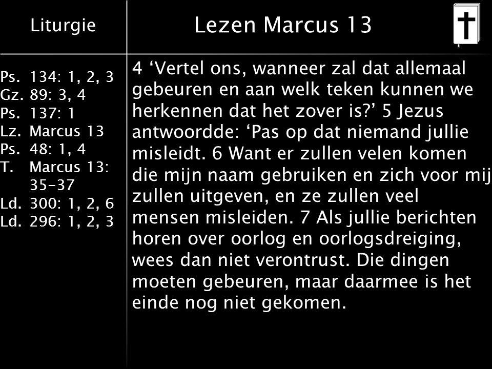 Liturgie Ps.134: 1, 2, 3 Gz.89: 3, 4 Ps.137: 1 Lz.Marcus 13 Ps.48: 1, 4 T.Marcus 13: 35-37 Ld.300: 1, 2, 6 Ld.296: 1, 2, 3 Lezen Marcus 13 4 'Vertel ons, wanneer zal dat allemaal gebeuren en aan welk teken kunnen we herkennen dat het zover is?' 5 Jezus antwoordde: 'Pas op dat niemand jullie misleidt.