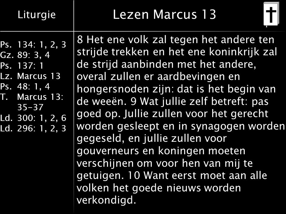 Liturgie Ps.134: 1, 2, 3 Gz.89: 3, 4 Ps.137: 1 Lz.Marcus 13 Ps.48: 1, 4 T.Marcus 13: 35-37 Ld.300: 1, 2, 6 Ld.296: 1, 2, 3 Lezen Marcus 13 8 Het ene volk zal tegen het andere ten strijde trekken en het ene koninkrijk zal de strijd aanbinden met het andere, overal zullen er aardbevingen en hongersnoden zijn: dat is het begin van de weeën.