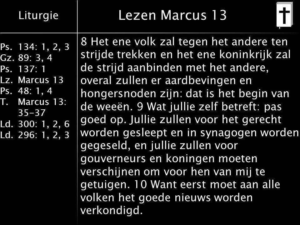 Liturgie Ps.134: 1, 2, 3 Gz.89: 3, 4 Ps.137: 1 Lz.Marcus 13 Ps.48: 1, 4 T.Marcus 13: 35-37 Ld.300: 1, 2, 6 Ld.296: 1, 2, 3 Lezen Marcus 13 8 Het ene v