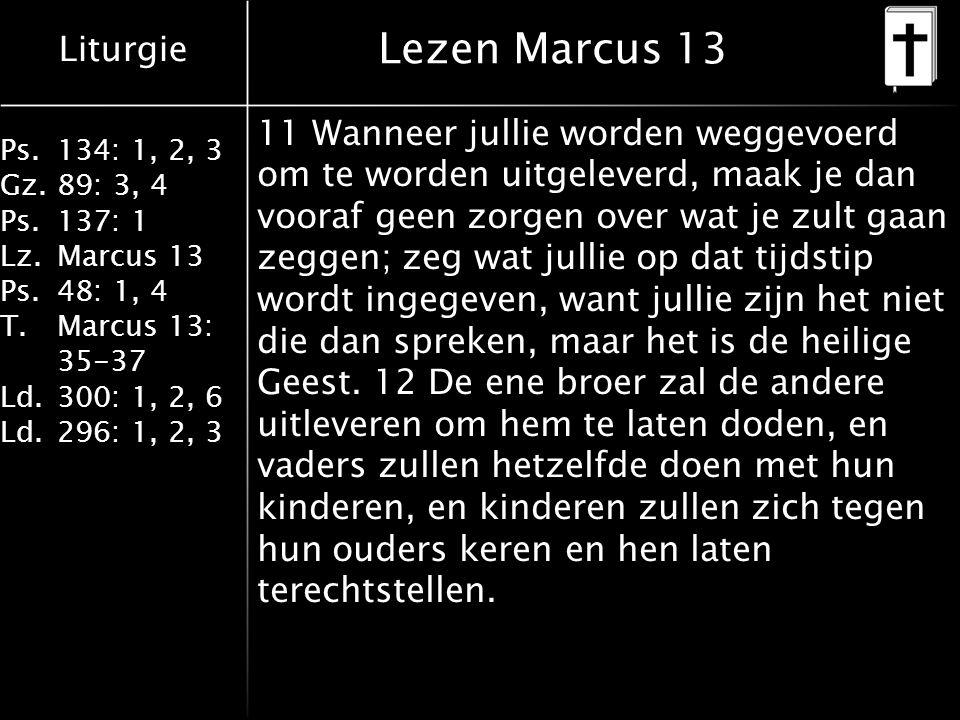 Liturgie Ps.134: 1, 2, 3 Gz.89: 3, 4 Ps.137: 1 Lz.Marcus 13 Ps.48: 1, 4 T.Marcus 13: 35-37 Ld.300: 1, 2, 6 Ld.296: 1, 2, 3 Lezen Marcus 13 11 Wanneer jullie worden weggevoerd om te worden uitgeleverd, maak je dan vooraf geen zorgen over wat je zult gaan zeggen; zeg wat jullie op dat tijdstip wordt ingegeven, want jullie zijn het niet die dan spreken, maar het is de heilige Geest.