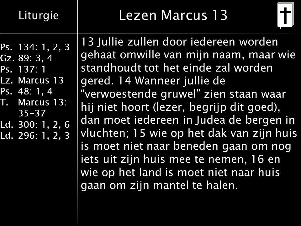Liturgie Ps.134: 1, 2, 3 Gz.89: 3, 4 Ps.137: 1 Lz.Marcus 13 Ps.48: 1, 4 T.Marcus 13: 35-37 Ld.300: 1, 2, 6 Ld.296: 1, 2, 3 Lezen Marcus 13 13 Jullie zullen door iedereen worden gehaat omwille van mijn naam, maar wie standhoudt tot het einde zal worden gered.
