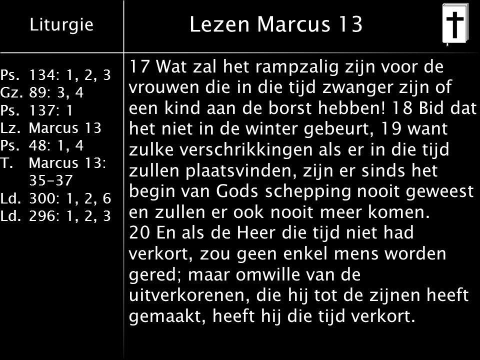 Liturgie Ps.134: 1, 2, 3 Gz.89: 3, 4 Ps.137: 1 Lz.Marcus 13 Ps.48: 1, 4 T.Marcus 13: 35-37 Ld.300: 1, 2, 6 Ld.296: 1, 2, 3 Lezen Marcus 13 17 Wat zal het rampzalig zijn voor de vrouwen die in die tijd zwanger zijn of een kind aan de borst hebben.