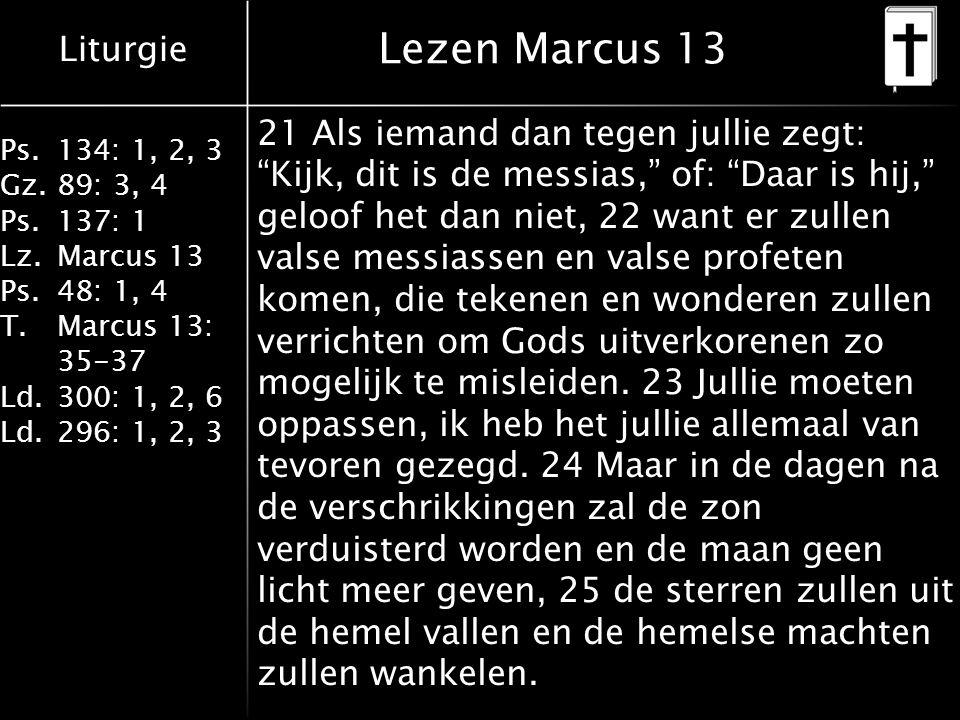 Liturgie Ps.134: 1, 2, 3 Gz.89: 3, 4 Ps.137: 1 Lz.Marcus 13 Ps.48: 1, 4 T.Marcus 13: 35-37 Ld.300: 1, 2, 6 Ld.296: 1, 2, 3 Lezen Marcus 13 21 Als iemand dan tegen jullie zegt: Kijk, dit is de messias, of: Daar is hij, geloof het dan niet, 22 want er zullen valse messiassen en valse profeten komen, die tekenen en wonderen zullen verrichten om Gods uitverkorenen zo mogelijk te misleiden.