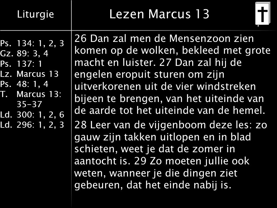 Liturgie Ps.134: 1, 2, 3 Gz.89: 3, 4 Ps.137: 1 Lz.Marcus 13 Ps.48: 1, 4 T.Marcus 13: 35-37 Ld.300: 1, 2, 6 Ld.296: 1, 2, 3 Lezen Marcus 13 26 Dan zal men de Mensenzoon zien komen op de wolken, bekleed met grote macht en luister.