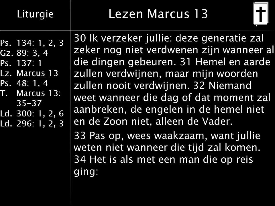 Liturgie Ps.134: 1, 2, 3 Gz.89: 3, 4 Ps.137: 1 Lz.Marcus 13 Ps.48: 1, 4 T.Marcus 13: 35-37 Ld.300: 1, 2, 6 Ld.296: 1, 2, 3 Lezen Marcus 13 30 Ik verzeker jullie: deze generatie zal zeker nog niet verdwenen zijn wanneer al die dingen gebeuren.