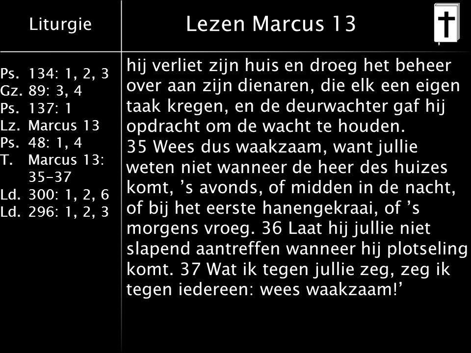 Liturgie Ps.134: 1, 2, 3 Gz.89: 3, 4 Ps.137: 1 Lz.Marcus 13 Ps.48: 1, 4 T.Marcus 13: 35-37 Ld.300: 1, 2, 6 Ld.296: 1, 2, 3 Lezen Marcus 13 hij verliet zijn huis en droeg het beheer over aan zijn dienaren, die elk een eigen taak kregen, en de deurwachter gaf hij opdracht om de wacht te houden.