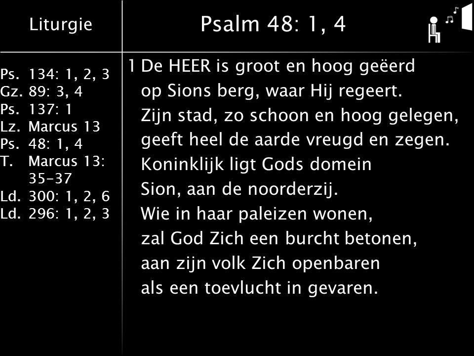 Liturgie Ps.134: 1, 2, 3 Gz.89: 3, 4 Ps.137: 1 Lz.Marcus 13 Ps.48: 1, 4 T.Marcus 13: 35-37 Ld.300: 1, 2, 6 Ld.296: 1, 2, 3 Psalm 48: 1, 4 1De HEER is groot en hoog geëerd op Sions berg, waar Hij regeert.