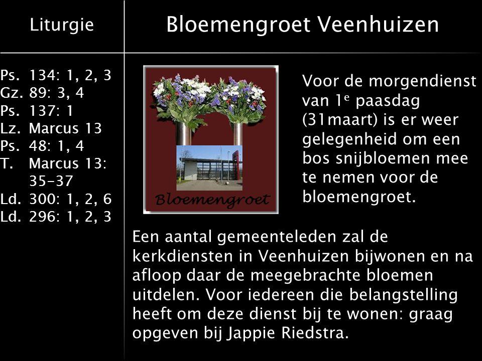 Liturgie Ps.134: 1, 2, 3 Gz.89: 3, 4 Ps.137: 1 Lz.Marcus 13 Ps.48: 1, 4 T.Marcus 13: 35-37 Ld.300: 1, 2, 6 Ld.296: 1, 2, 3 Bloemengroet Veenhuizen Voor de morgendienst van 1 e paasdag (31maart) is er weer gelegenheid om een bos snijbloemen mee te nemen voor de bloemengroet.