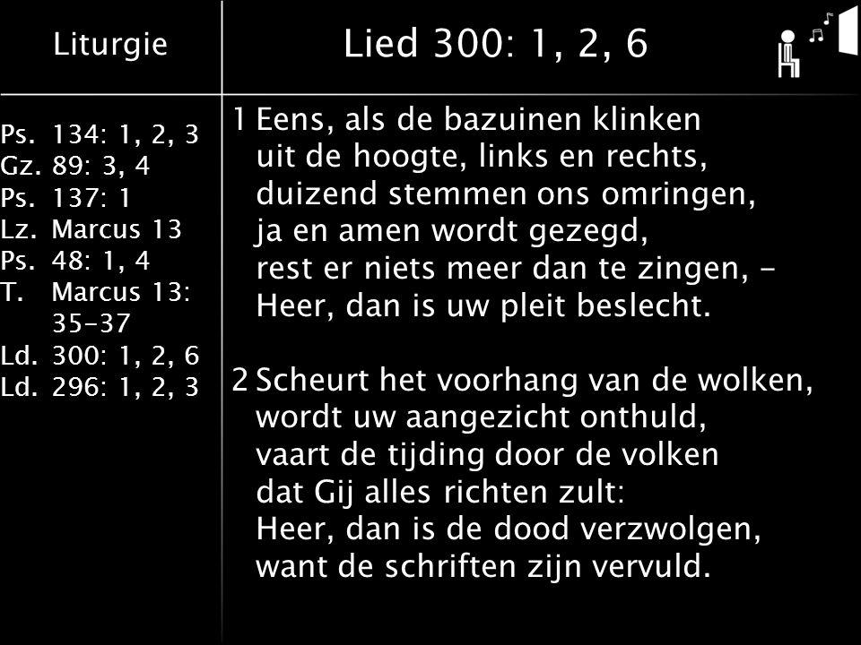 Liturgie Ps.134: 1, 2, 3 Gz.89: 3, 4 Ps.137: 1 Lz.Marcus 13 Ps.48: 1, 4 T.Marcus 13: 35-37 Ld.300: 1, 2, 6 Ld.296: 1, 2, 3 Lied 300: 1, 2, 6 1Eens, als de bazuinen klinken uit de hoogte, links en rechts, duizend stemmen ons omringen, ja en amen wordt gezegd, rest er niets meer dan te zingen, - Heer, dan is uw pleit beslecht.