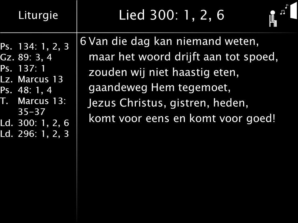 Liturgie Ps.134: 1, 2, 3 Gz.89: 3, 4 Ps.137: 1 Lz.Marcus 13 Ps.48: 1, 4 T.Marcus 13: 35-37 Ld.300: 1, 2, 6 Ld.296: 1, 2, 3 Lied 300: 1, 2, 6 6Van die