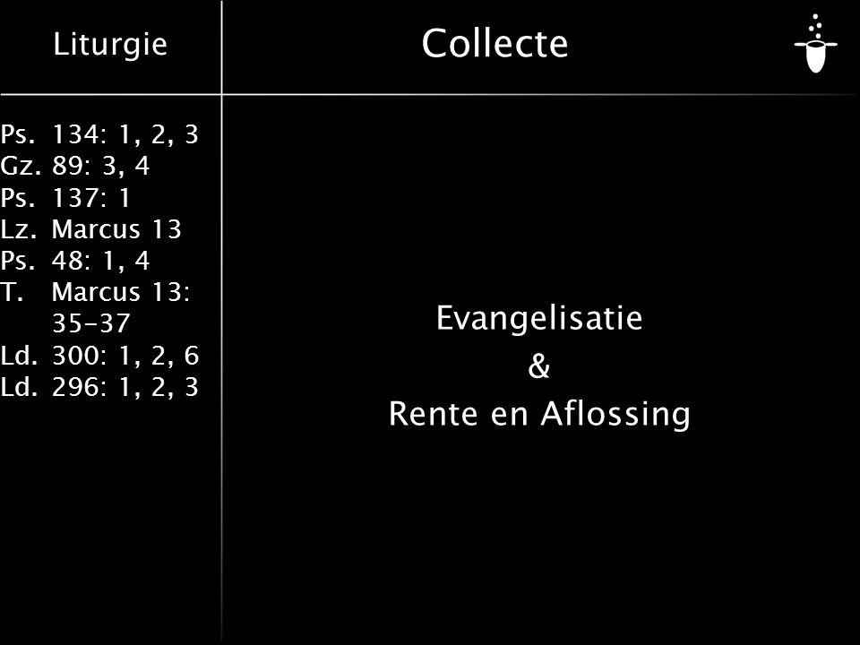 Liturgie Ps.134: 1, 2, 3 Gz.89: 3, 4 Ps.137: 1 Lz.Marcus 13 Ps.48: 1, 4 T.Marcus 13: 35-37 Ld.300: 1, 2, 6 Ld.296: 1, 2, 3 Collecte Evangelisatie & Rente en Aflossing