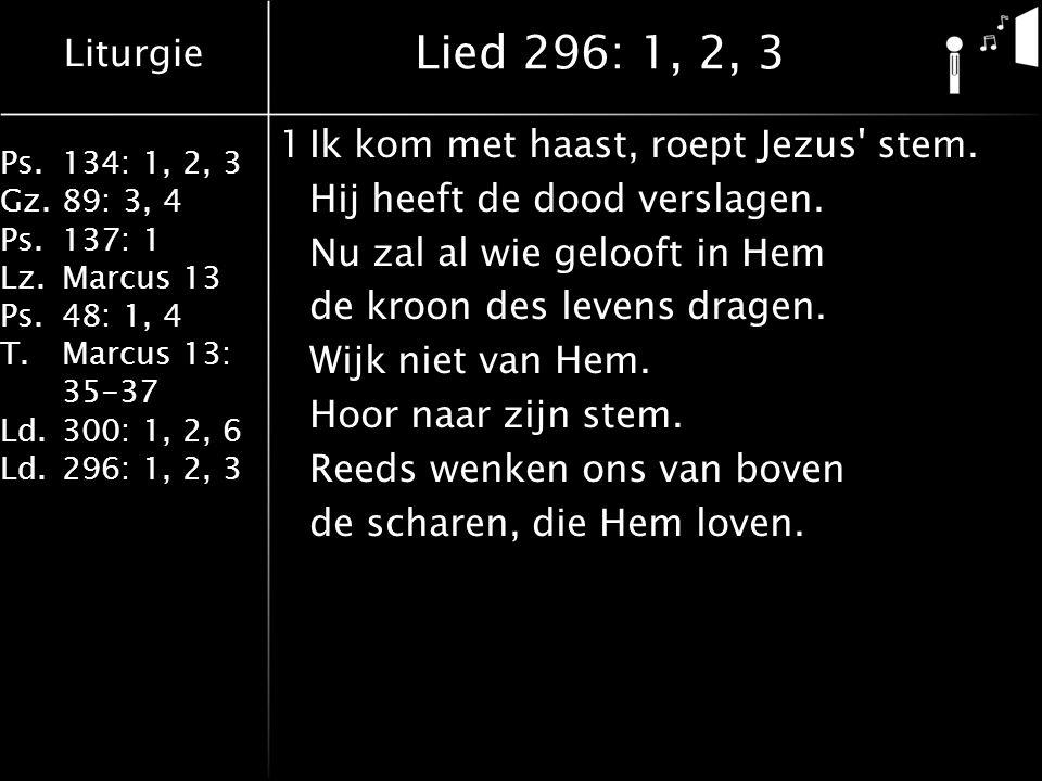Liturgie Ps.134: 1, 2, 3 Gz.89: 3, 4 Ps.137: 1 Lz.Marcus 13 Ps.48: 1, 4 T.Marcus 13: 35-37 Ld.300: 1, 2, 6 Ld.296: 1, 2, 3 Lied 296: 1, 2, 3 1Ik kom met haast, roept Jezus stem.