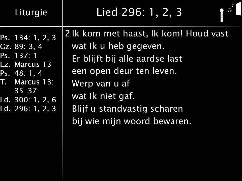 Liturgie Ps.134: 1, 2, 3 Gz.89: 3, 4 Ps.137: 1 Lz.Marcus 13 Ps.48: 1, 4 T.Marcus 13: 35-37 Ld.300: 1, 2, 6 Ld.296: 1, 2, 3 Lied 296: 1, 2, 3 2Ik kom met haast, Ik kom.