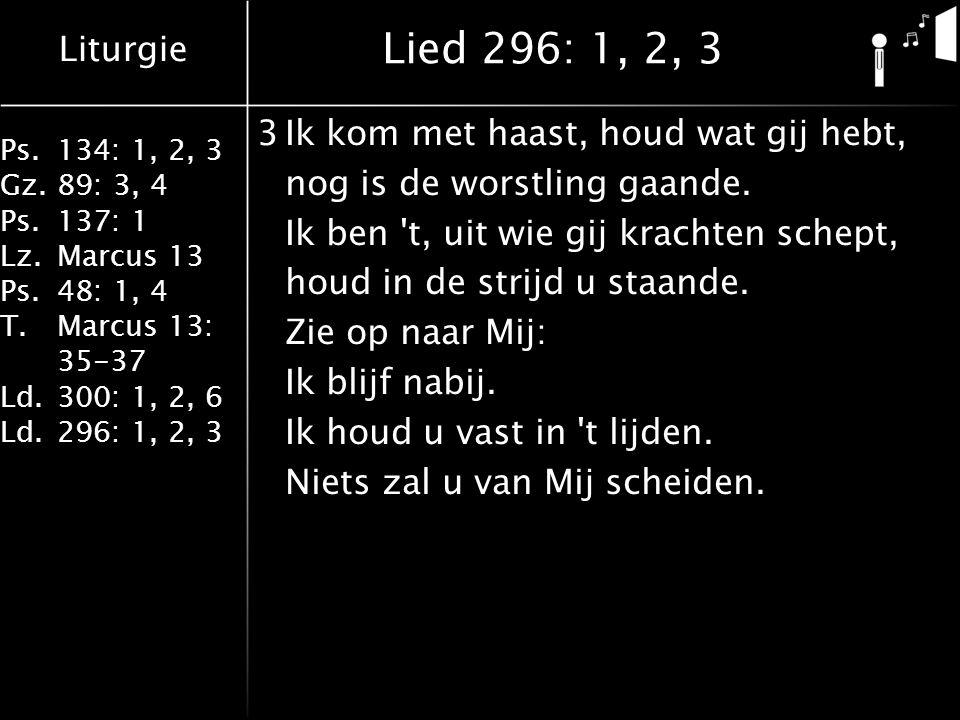 Liturgie Ps.134: 1, 2, 3 Gz.89: 3, 4 Ps.137: 1 Lz.Marcus 13 Ps.48: 1, 4 T.Marcus 13: 35-37 Ld.300: 1, 2, 6 Ld.296: 1, 2, 3 Lied 296: 1, 2, 3 3Ik kom met haast, houd wat gij hebt, nog is de worstling gaande.