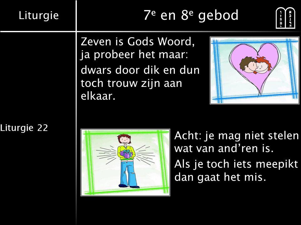 Liturgie Liturgie 22 7 e en 8 e gebod Zeven is Gods Woord, ja probeer het maar: dwars door dik en dun toch trouw zijn aan elkaar. Acht: je mag niet st