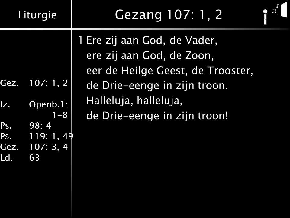Liturgie Gez.107: 1, 2 lz.Openb.1: 1-8 Ps.98: 4 Ps.119: 1, 49 Gez.107: 3, 4 Ld.63 Gezang 107: 1, 2 1Ere zij aan God, de Vader, ere zij aan God, de Zoon, eer de Heilge Geest, de Trooster, de Drie-eenge in zijn troon.