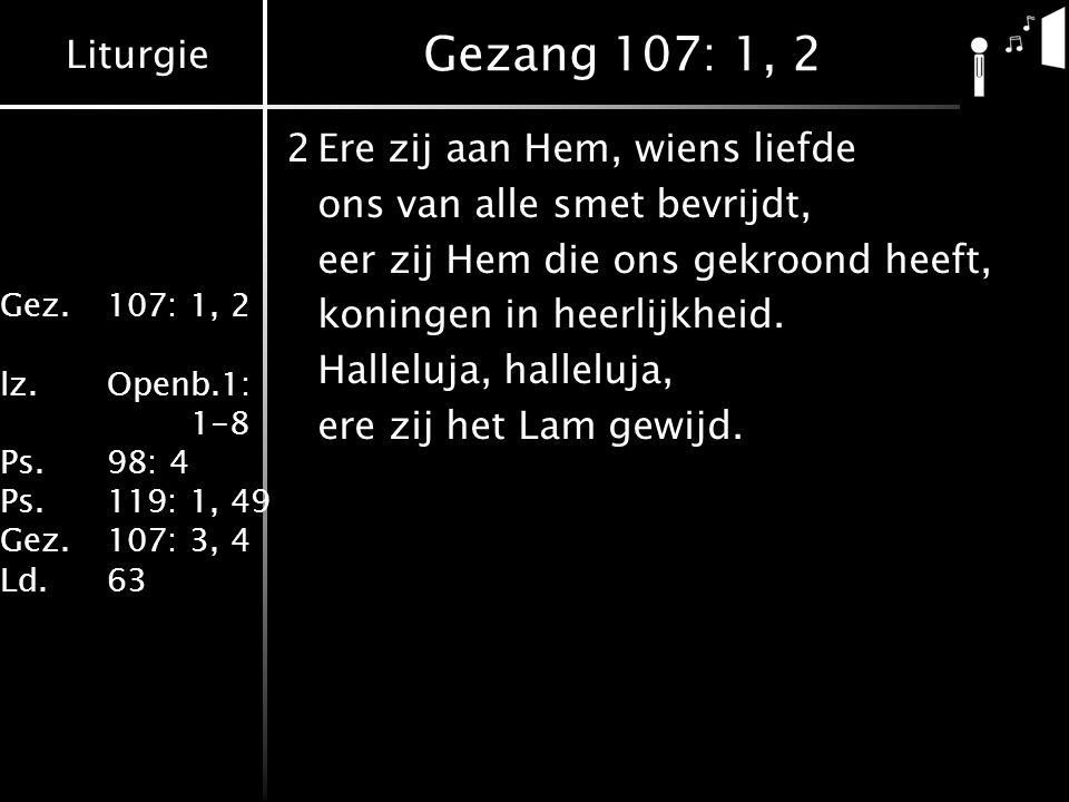Liturgie Gez.107: 1, 2 lz.Openb.1: 1-8 Ps.98: 4 Ps.119: 1, 49 Gez.107: 3, 4 Ld.63 Gezang 107: 1, 2 2Ere zij aan Hem, wiens liefde ons van alle smet bevrijdt, eer zij Hem die ons gekroond heeft, koningen in heerlijkheid.