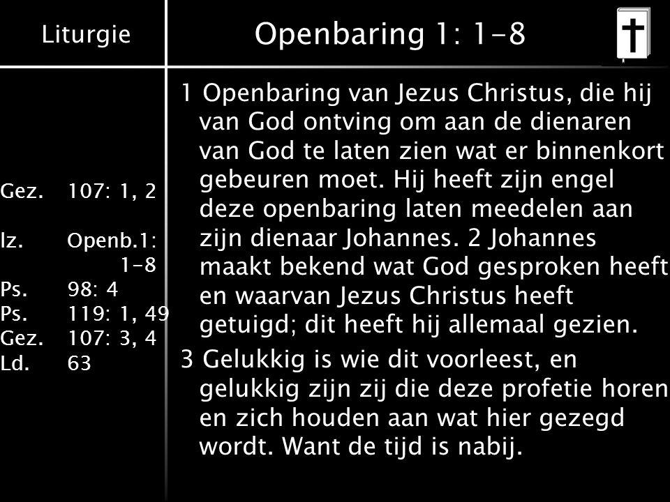 Liturgie Gez.107: 1, 2 lz.Openb.1: 1-8 Ps.98: 4 Ps.119: 1, 49 Gez.107: 3, 4 Ld.63 Openbaring 1: 1-8 1 Openbaring van Jezus Christus, die hij van God ontving om aan de dienaren van God te laten zien wat er binnenkort gebeuren moet.