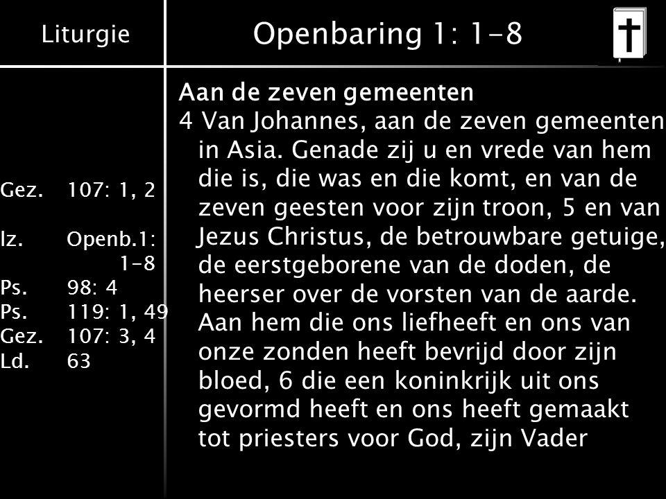 Liturgie Gez.107: 1, 2 lz.Openb.1: 1-8 Ps.98: 4 Ps.119: 1, 49 Gez.107: 3, 4 Ld.63 Openbaring 1: 1-8 Aan de zeven gemeenten 4 Van Johannes, aan de zeven gemeenten in Asia.