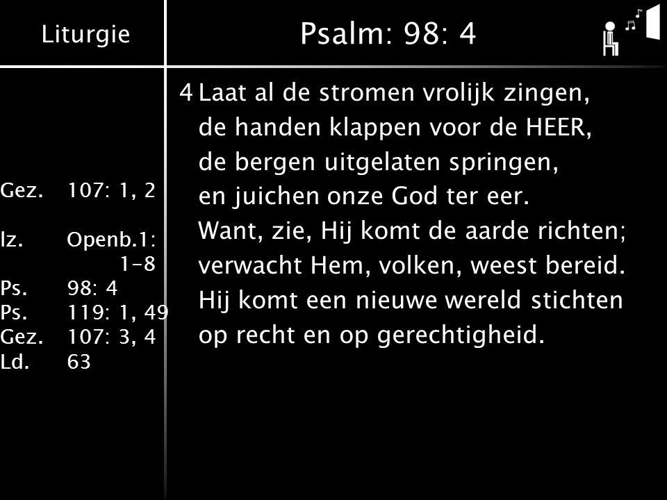 Liturgie Gez.107: 1, 2 lz.Openb.1: 1-8 Ps.98: 4 Ps.119: 1, 49 Gez.107: 3, 4 Ld.63 Psalm: 98: 4 4Laat al de stromen vrolijk zingen, de handen klappen voor de HEER, de bergen uitgelaten springen, en juichen onze God ter eer.