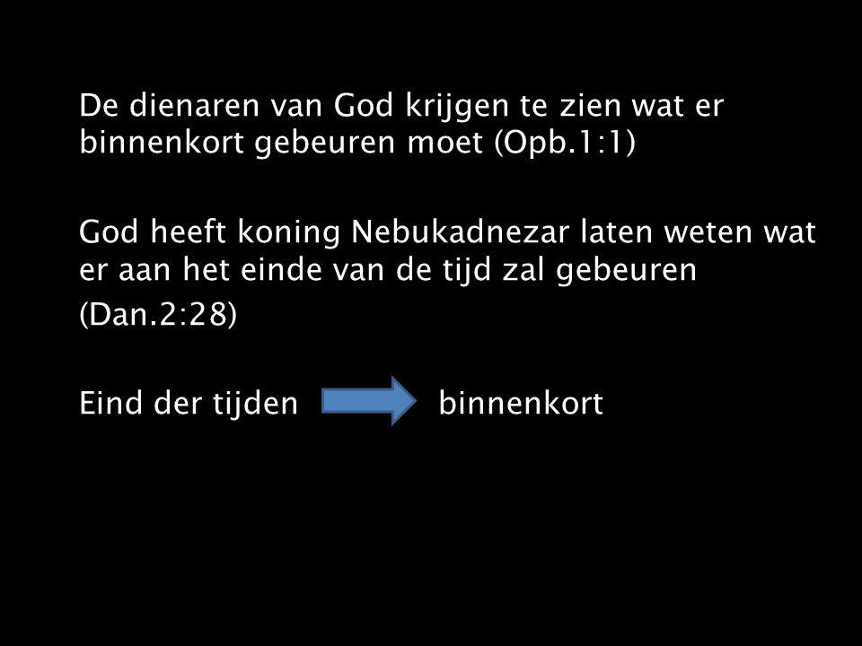 De dienaren van God krijgen te zien wat er binnenkort gebeuren moet (Opb.1:1) God heeft koning Nebukadnezar laten weten wat er aan het einde van de tijd zal gebeuren (Dan.2:28) Eind der tijden binnenkort