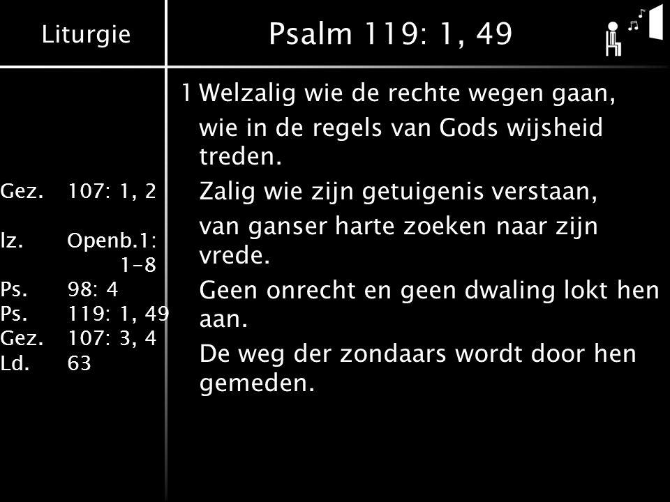 Liturgie Gez.107: 1, 2 lz.Openb.1: 1-8 Ps.98: 4 Ps.119: 1, 49 Gez.107: 3, 4 Ld.63 Psalm 119: 1, 49 1Welzalig wie de rechte wegen gaan, wie in de regels van Gods wijsheid treden.