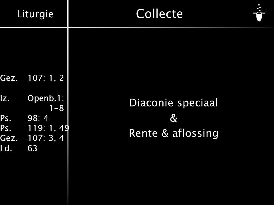 Liturgie Gez.107: 1, 2 lz.Openb.1: 1-8 Ps.98: 4 Ps.119: 1, 49 Gez.107: 3, 4 Ld.63 Collecte Diaconie speciaal & Rente & aflossing