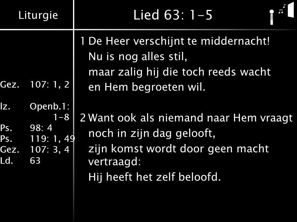 Liturgie Gez.107: 1, 2 lz.Openb.1: 1-8 Ps.98: 4 Ps.119: 1, 49 Gez.107: 3, 4 Ld.63 Lied 63: 1-5 1De Heer verschijnt te middernacht.