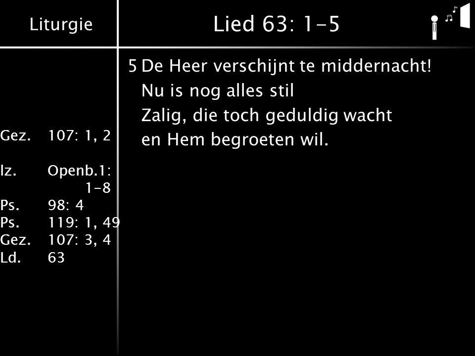 Liturgie Gez.107: 1, 2 lz.Openb.1: 1-8 Ps.98: 4 Ps.119: 1, 49 Gez.107: 3, 4 Ld.63 Lied 63: 1-5 5De Heer verschijnt te middernacht.