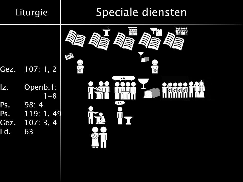 Liturgie Gez.107: 1, 2 lz.Openb.1: 1-8 Ps.98: 4 Ps.119: 1, 49 Gez.107: 3, 4 Ld.63 Speciale diensten