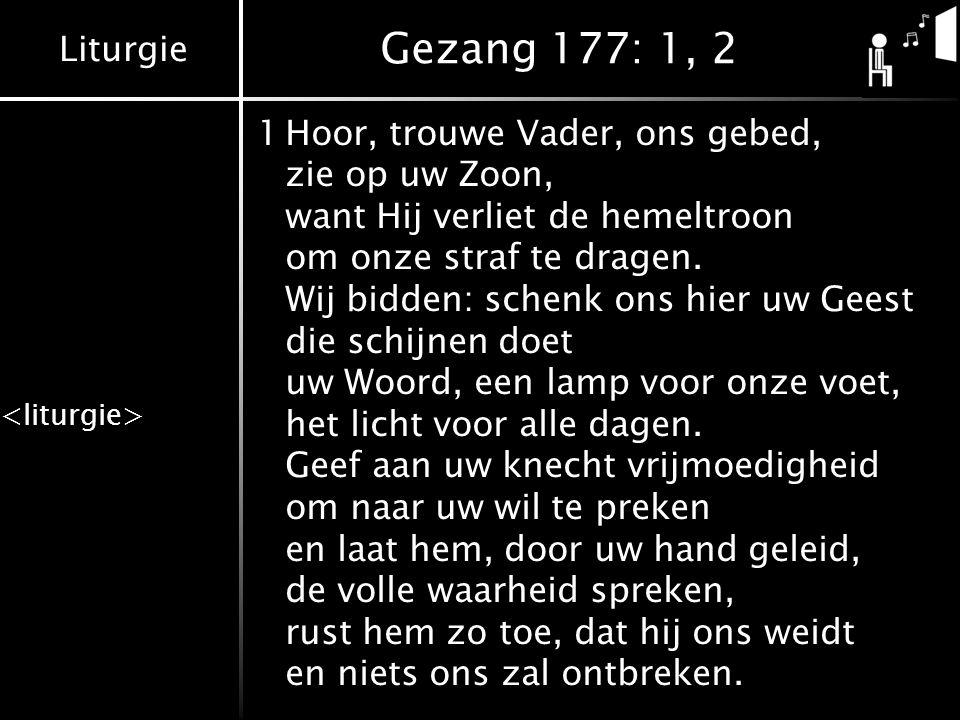Liturgie Gezang 177: 1, 2 1Hoor, trouwe Vader, ons gebed, zie op uw Zoon, want Hij verliet de hemeltroon om onze straf te dragen. Wij bidden: schenk o