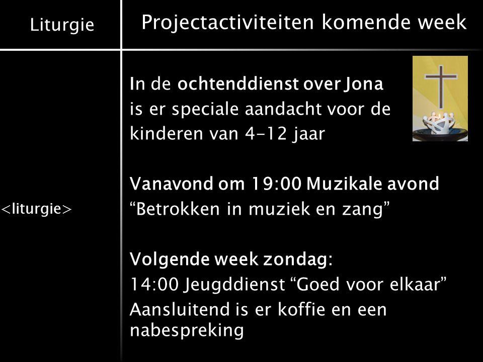 Liturgie Projectactiviteiten komende week In de ochtenddienst over Jona is er speciale aandacht voor de kinderen van 4-12 jaar Vanavond om 19:00 Muzik