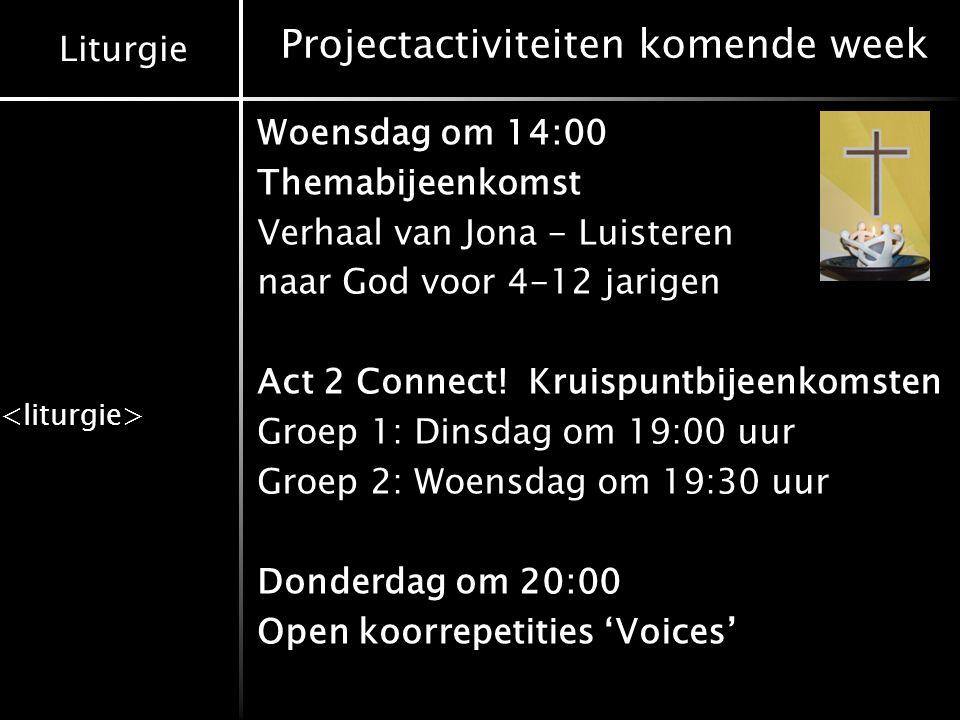 Liturgie Projectactiviteiten komende week Woensdag om 14:00 Themabijeenkomst Verhaal van Jona - Luisteren naar God voor 4-12 jarigen Act 2 Connect! Kr