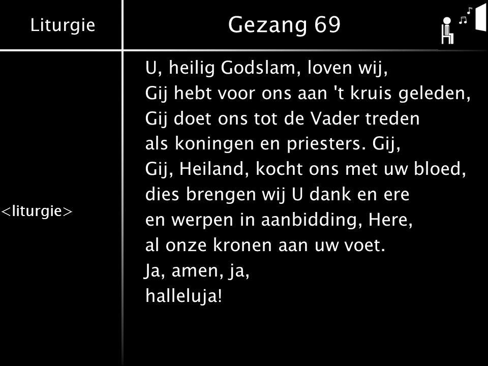 Liturgie Gezang 69 U, heilig Godslam, loven wij, Gij hebt voor ons aan 't kruis geleden, Gij doet ons tot de Vader treden als koningen en priesters. G