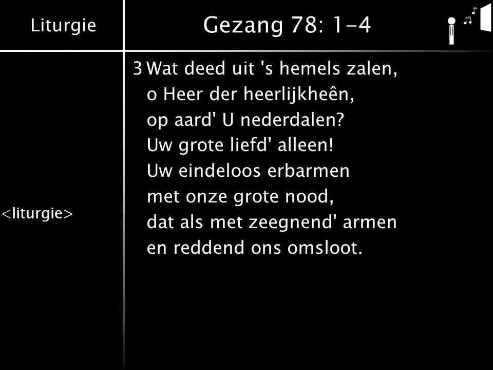Liturgie Gezang 78: 1-4 3Wat deed uit 's hemels zalen, o Heer der heerlijkheên, op aard' U nederdalen? Uw grote liefd' alleen! Uw eindeloos erbarmen m