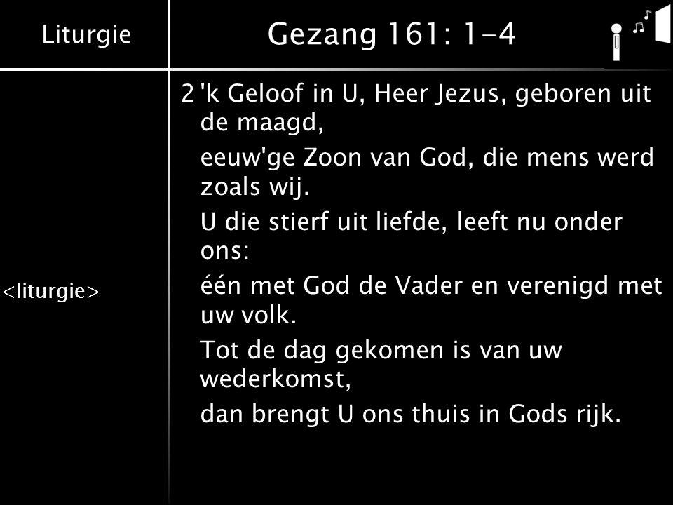 Liturgie Gezang 161: 1-4 2'k Geloof in U, Heer Jezus, geboren uit de maagd, eeuw'ge Zoon van God, die mens werd zoals wij. U die stierf uit liefde, le