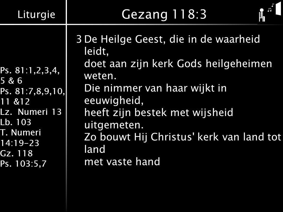 Liturgie Ps. 81:1,2,3,4, 5 & 6 Ps. 81:7,8,9,10, 11 &12 Lz. Numeri 13 Lb. 103 T. Numeri 14:19-23 Gz. 118 Ps. 103:5,7 Gezang 118:3 3De Heilge Geest, die
