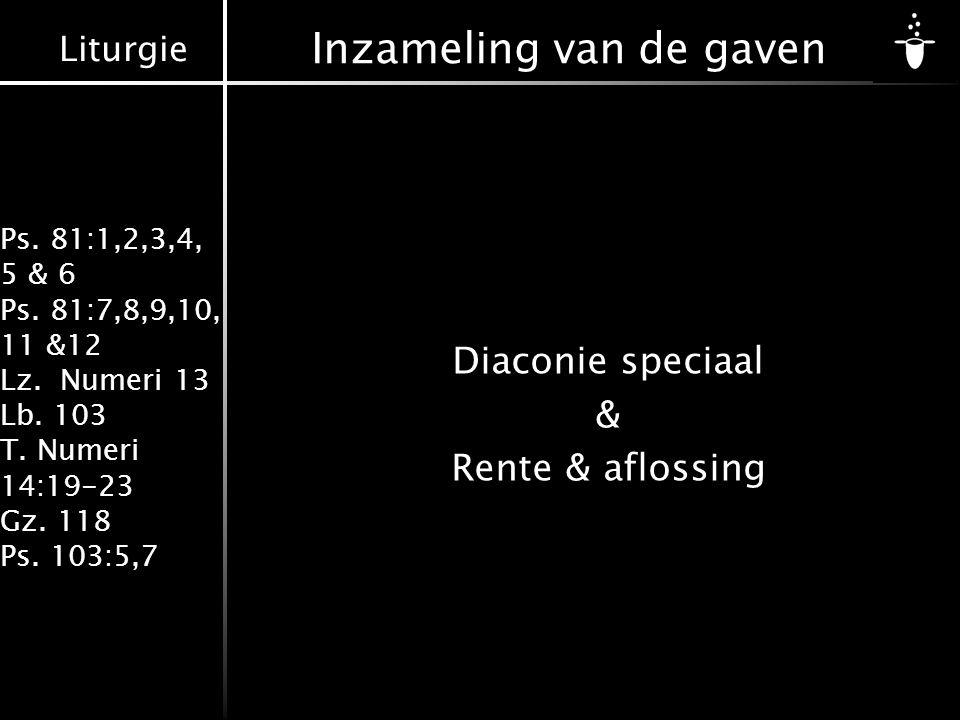 Liturgie Ps. 81:1,2,3,4, 5 & 6 Ps. 81:7,8,9,10, 11 &12 Lz. Numeri 13 Lb. 103 T. Numeri 14:19-23 Gz. 118 Ps. 103:5,7 Inzameling van de gaven Diaconie s