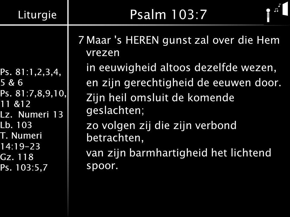 Liturgie Ps. 81:1,2,3,4, 5 & 6 Ps. 81:7,8,9,10, 11 &12 Lz. Numeri 13 Lb. 103 T. Numeri 14:19-23 Gz. 118 Ps. 103:5,7 Psalm 103:7 7Maar 's HEREN gunst z