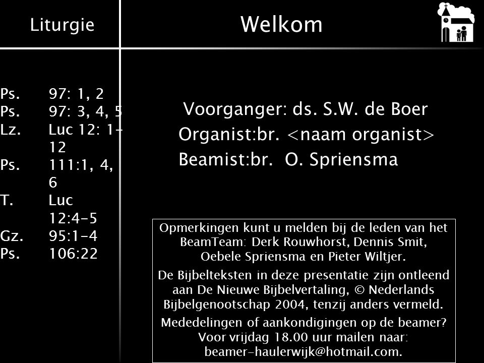 Liturgie Ps.97: 1, 2 Ps.97: 3, 4, 5 Lz. Luc 12: 1- 12 Ps.111:1, 4, 6 T. Luc 12:4-5 Gz.95:1-4 Ps.106:22 Welkom Voorganger:ds. S.W. de Boer Organist:br.