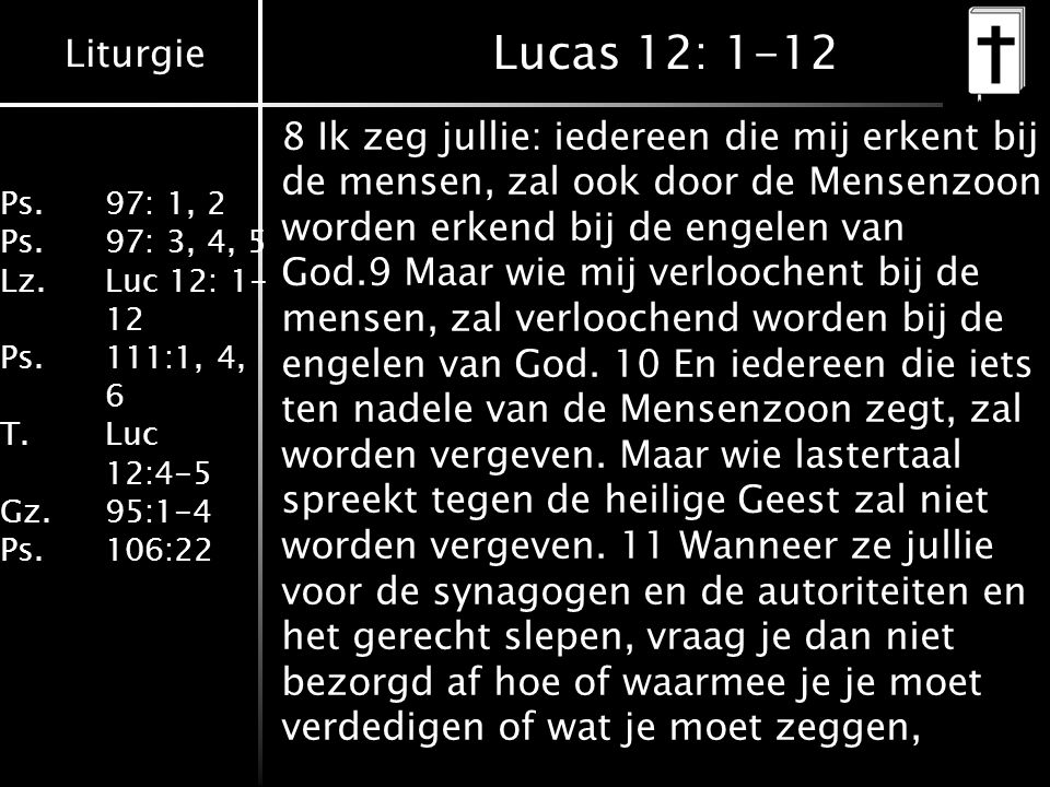 Liturgie Ps.97: 1, 2 Ps.97: 3, 4, 5 Lz. Luc 12: 1- 12 Ps.111:1, 4, 6 T. Luc 12:4-5 Gz.95:1-4 Ps.106:22 Lucas 12: 1-12 8 Ik zeg jullie: iedereen die mi