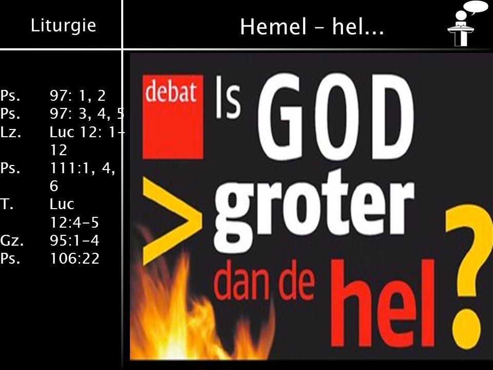 Liturgie Ps.97: 1, 2 Ps.97: 3, 4, 5 Lz. Luc 12: 1- 12 Ps.111:1, 4, 6 T. Luc 12:4-5 Gz.95:1-4 Ps.106:22 Hemel – hel...